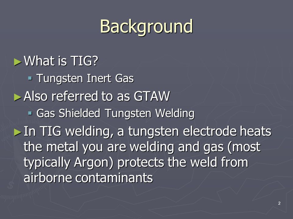 3 Background ► TIG welding uses a non-consumable tungsten ► Filler metal, when required, is added by hand ► Shielding gas protects the weld and tungsten