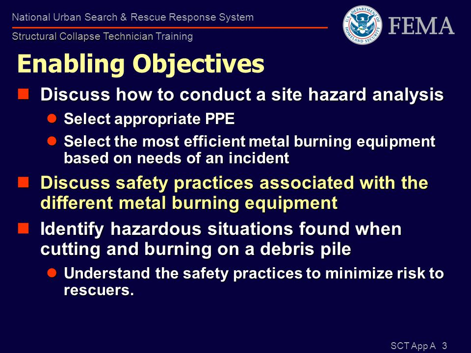 SCT App A 4 Structural Collapse Technician National Urban Search & Rescue Response System Structural Collapse Technician Training Enabling Objectives Discuss the use & setup of the various types of metal burning equipment based on safety, material type & thickness Discuss the use & setup of the various types of metal burning equipment based on safety, material type & thickness Identify special issues involved with Compressed gas cylinders Oxy / acetylene—use and safety Gasoline / oxygen operation Discuss proper breakdown, storage and shipping methods for the metal burning equipment in FEMA US&R Cache Discuss proper breakdown, storage and shipping methods for the metal burning equipment in FEMA US&R Cache
