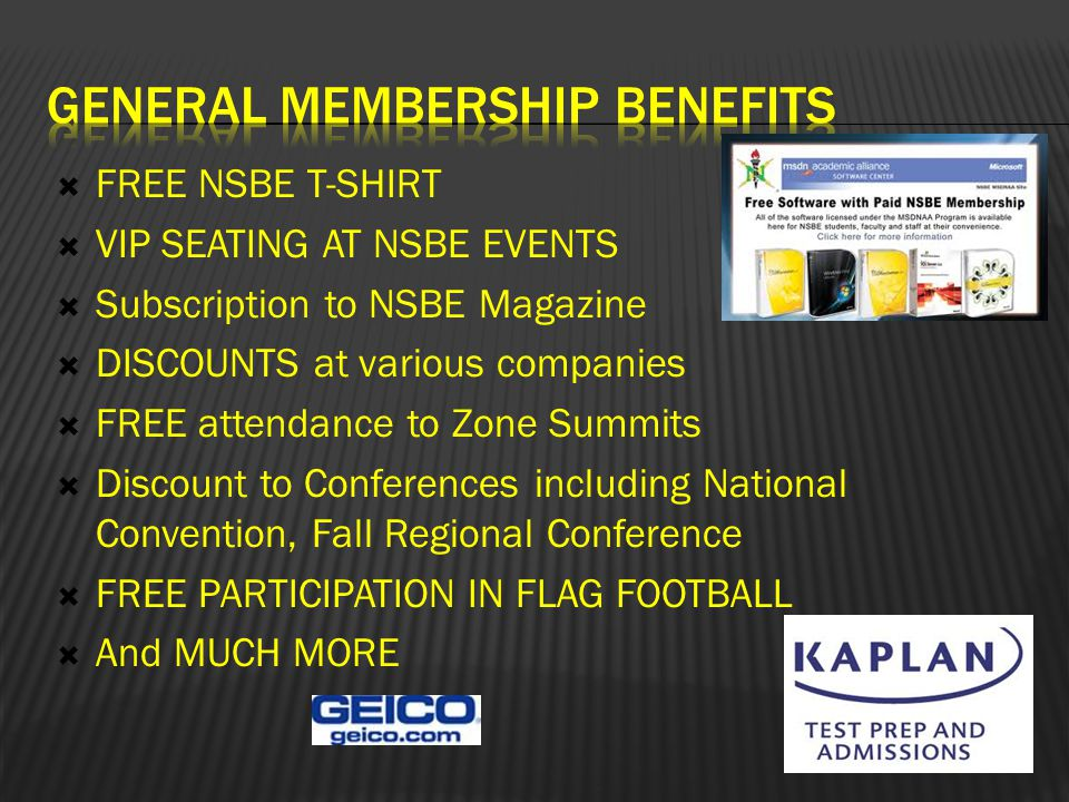  FREE NSBE T-SHIRT  VIP SEATING AT NSBE EVENTS  Subscription to NSBE Magazine  DISCOUNTS at various companies  FREE attendance to Zone Summits  Discount to Conferences including National Convention, Fall Regional Conference  FREE PARTICIPATION IN FLAG FOOTBALL  And MUCH MORE
