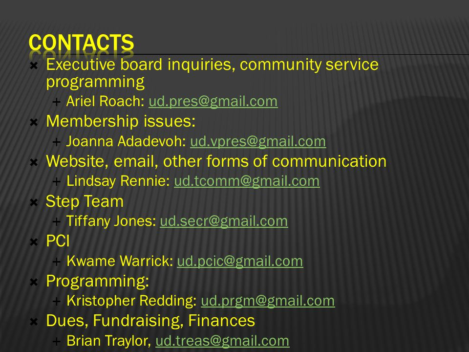  Executive board inquiries, community service programming  Ariel Roach: ud.pres@gmail.comud.pres@gmail.com  Membership issues:  Joanna Adadevoh: ud.vpres@gmail.comud.vpres@gmail.com  Website, email, other forms of communication  Lindsay Rennie: ud.tcomm@gmail.comud.tcomm@gmail.com  Step Team  Tiffany Jones: ud.secr@gmail.comud.secr@gmail.com  PCI  Kwame Warrick: ud.pcic@gmail.comud.pcic@gmail.com  Programming:  Kristopher Redding: ud.prgm@gmail.comud.prgm@gmail.com  Dues, Fundraising, Finances  Brian Traylor, ud.treas@gmail.comud.treas@gmail.com