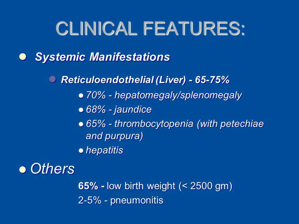 CLINICAL FEATURES: Systemic Manifestations Systemic Manifestations Reticuloendothelial (Liver) - 65-75% Reticuloendothelial (Liver) - 65-75% 70% - hep