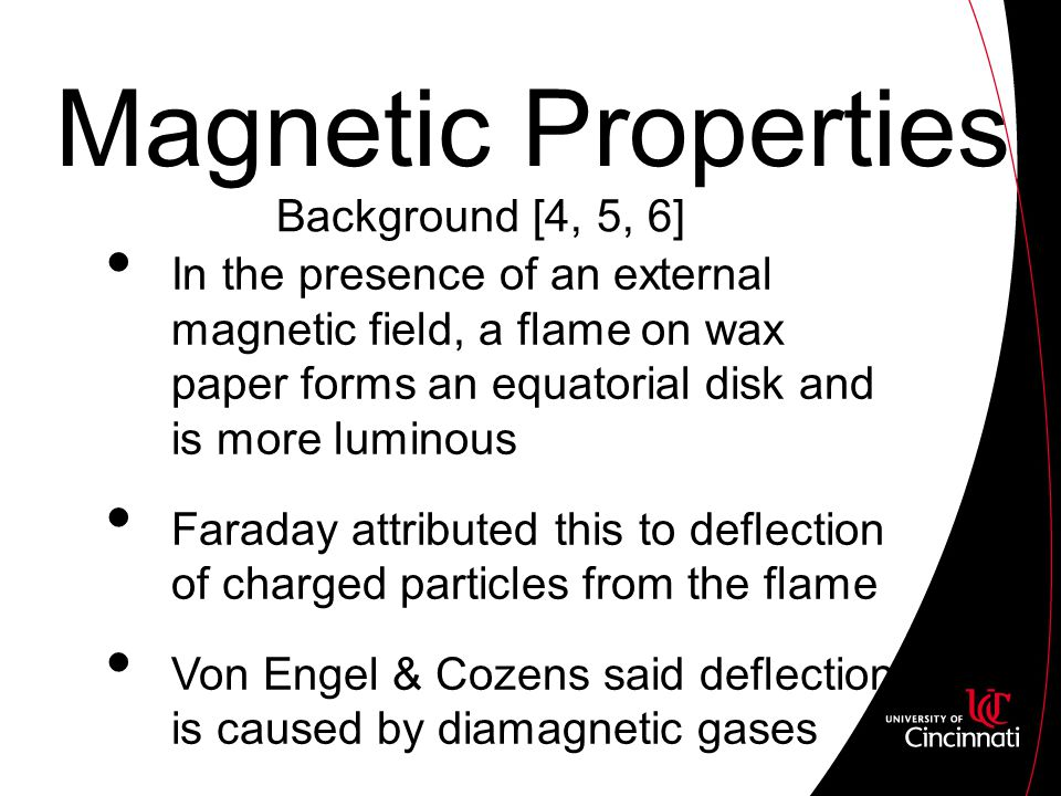 Magnetic Properties In the presence of an external magnetic field, a flame on wax paper forms an equatorial disk and is more luminous Faraday attributed this to deflection of charged particles from the flame Von Engel & Cozens said deflection is caused by diamagnetic gases Background [4, 5, 6]
