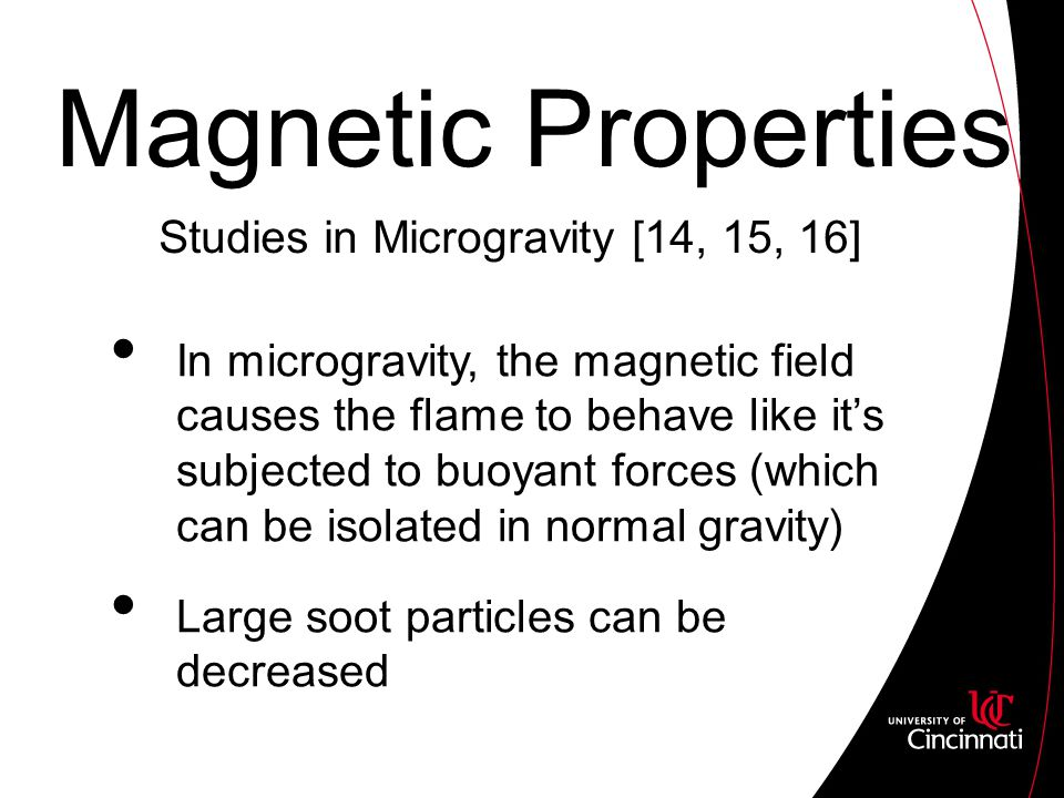 Magnetic Properties In microgravity, the magnetic field causes the flame to behave like it's subjected to buoyant forces (which can be isolated in normal gravity) Large soot particles can be decreased Studies in Microgravity [14, 15, 16]
