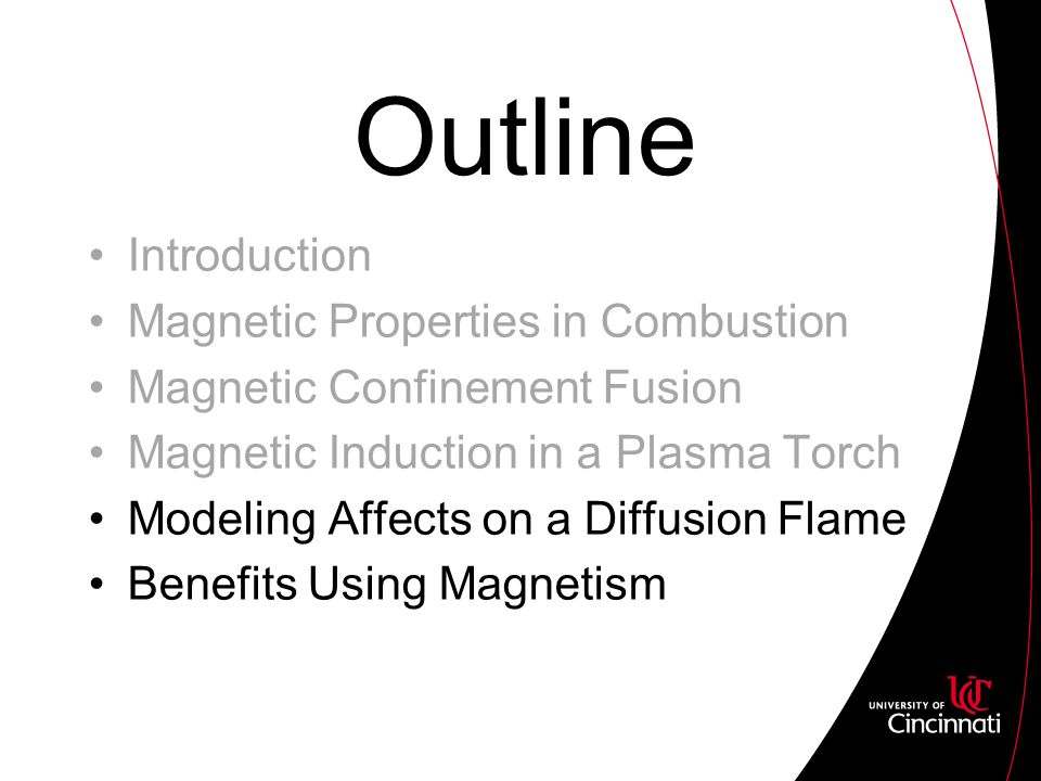 Outline Introduction Magnetic Properties in Combustion Magnetic Confinement Fusion Magnetic Induction in a Plasma Torch Modeling Affects on a Diffusion Flame Benefits Using Magnetism