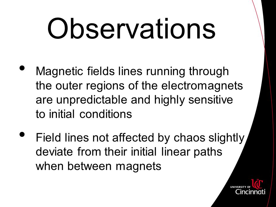Observations Magnetic fields lines running through the outer regions of the electromagnets are unpredictable and highly sensitive to initial conditions Field lines not affected by chaos slightly deviate from their initial linear paths when between magnets