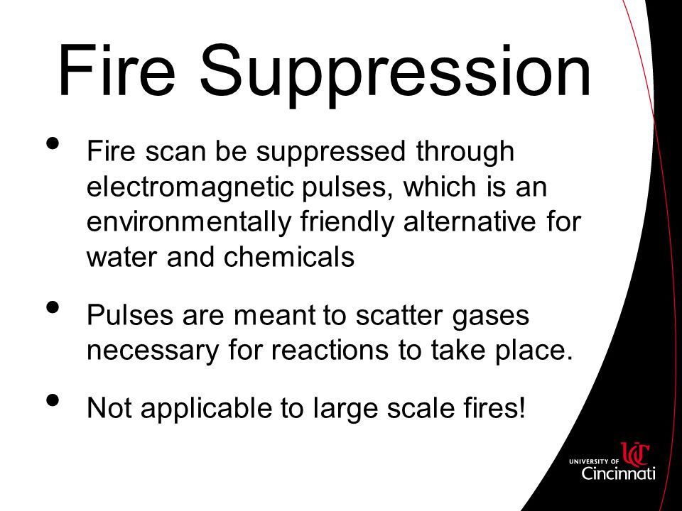 Fire Suppression Fire scan be suppressed through electromagnetic pulses, which is an environmentally friendly alternative for water and chemicals Pulses are meant to scatter gases necessary for reactions to take place.