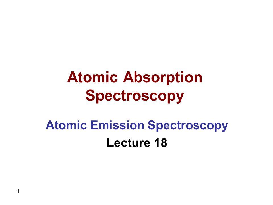 1 Atomic Absorption Spectroscopy Atomic Emission Spectroscopy Lecture 18