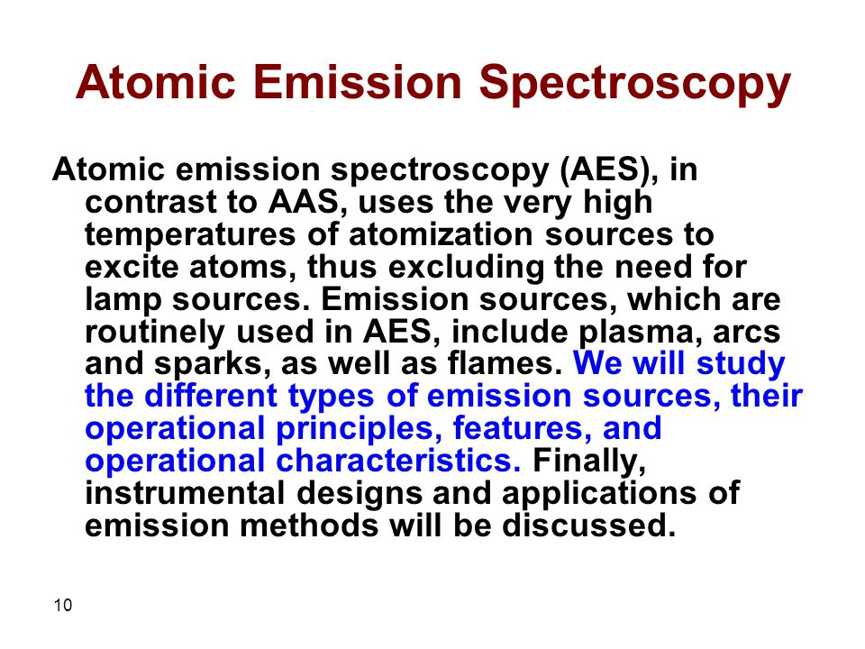 10 Atomic Emission Spectroscopy Atomic emission spectroscopy (AES), in contrast to AAS, uses the very high temperatures of atomization sources to excite atoms, thus excluding the need for lamp sources.