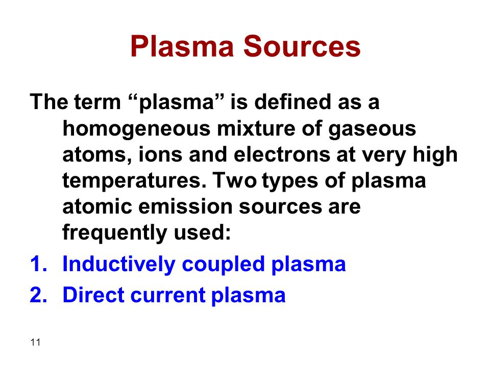 11 Plasma Sources The term plasma is defined as a homogeneous mixture of gaseous atoms, ions and electrons at very high temperatures.