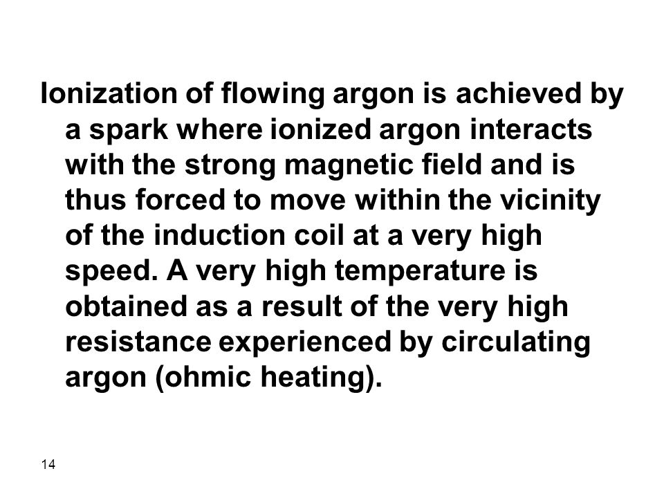 14 Ionization of flowing argon is achieved by a spark where ionized argon interacts with the strong magnetic field and is thus forced to move within the vicinity of the induction coil at a very high speed.