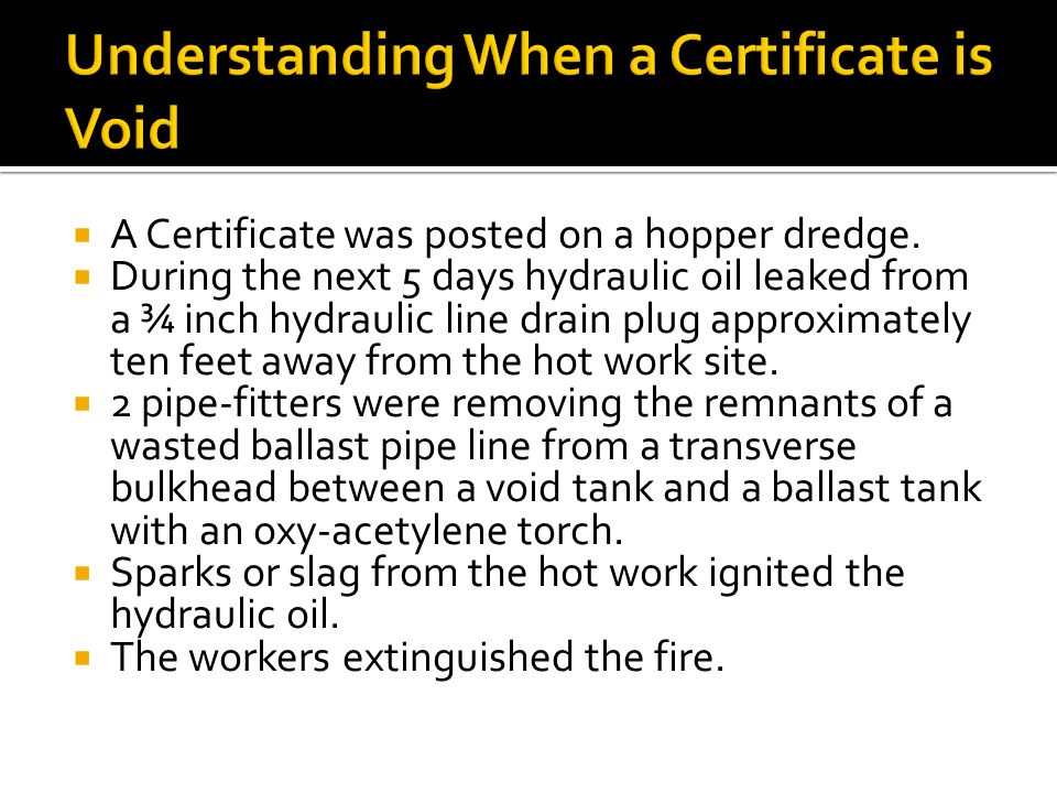  A Certificate was posted on a hopper dredge.  During the next 5 days hydraulic oil leaked from a ¾ inch hydraulic line drain plug approximately ten
