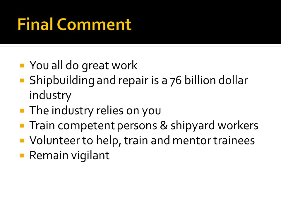  You all do great work  Shipbuilding and repair is a 76 billion dollar industry  The industry relies on you  Train competent persons & shipyard workers  Volunteer to help, train and mentor trainees  Remain vigilant