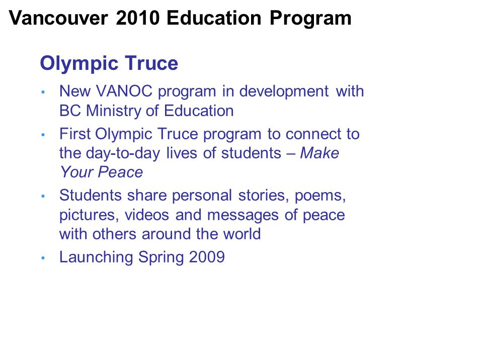 Olympic Truce New VANOC program in development with BC Ministry of Education First Olympic Truce program to connect to the day-to-day lives of students – Make Your Peace Students share personal stories, poems, pictures, videos and messages of peace with others around the world Launching Spring 2009 Vancouver 2010 Education Program