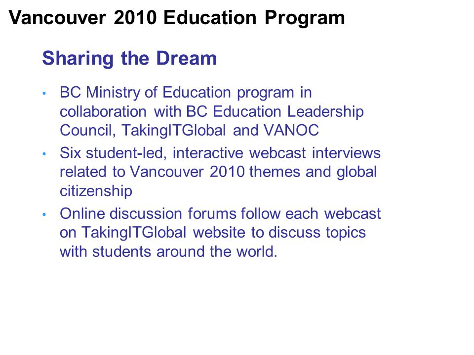 Sharing the Dream BC Ministry of Education program in collaboration with BC Education Leadership Council, TakingITGlobal and VANOC Six student-led, interactive webcast interviews related to Vancouver 2010 themes and global citizenship Online discussion forums follow each webcast on TakingITGlobal website to discuss topics with students around the world.