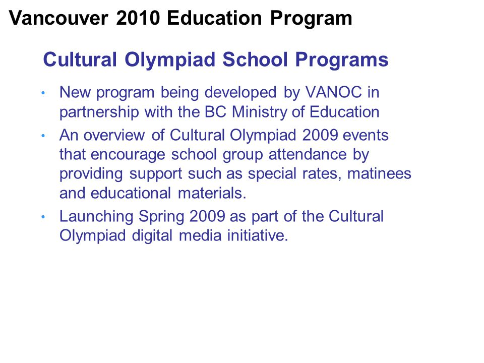 Cultural Olympiad School Programs New program being developed by VANOC in partnership with the BC Ministry of Education An overview of Cultural Olympiad 2009 events that encourage school group attendance by providing support such as special rates, matinees and educational materials.