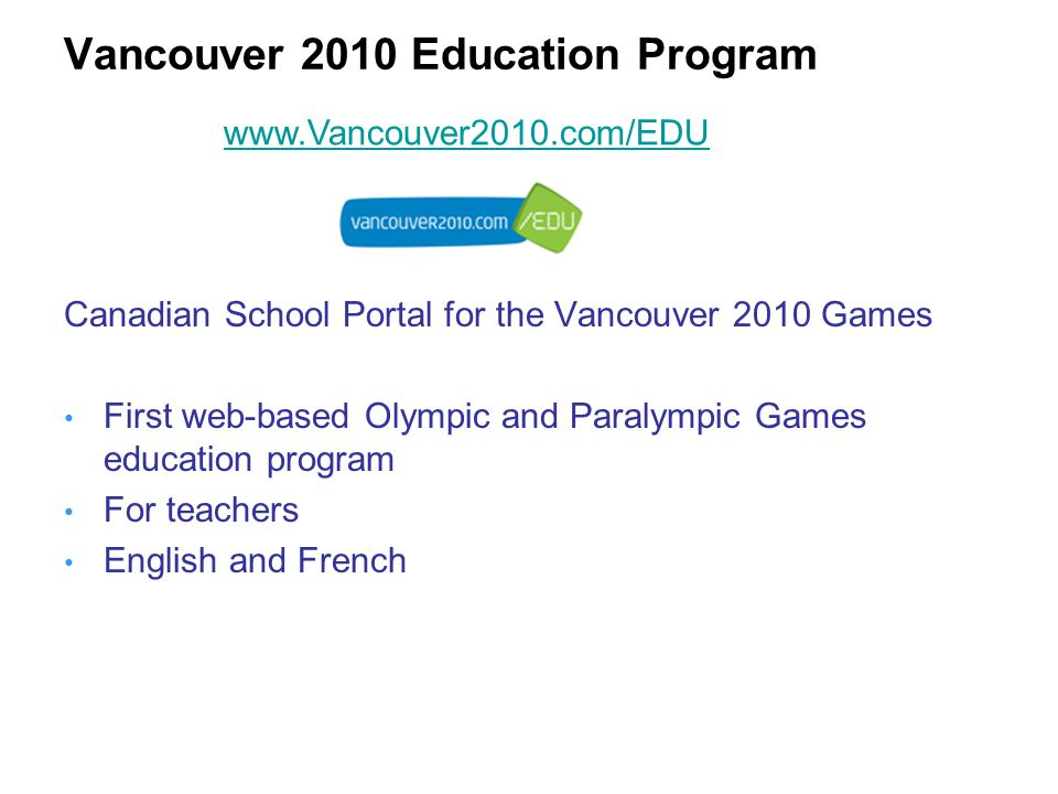 Canadian School Portal for the Vancouver 2010 Games First web-based Olympic and Paralympic Games education program For teachers English and French www.Vancouver2010.com/EDU
