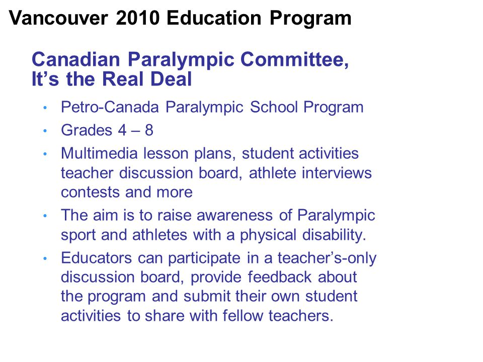 Canadian Paralympic Committee, It's the Real Deal Petro-Canada Paralympic School Program Grades 4 – 8 Multimedia lesson plans, student activities teacher discussion board, athlete interviews contests and more The aim is to raise awareness of Paralympic sport and athletes with a physical disability.