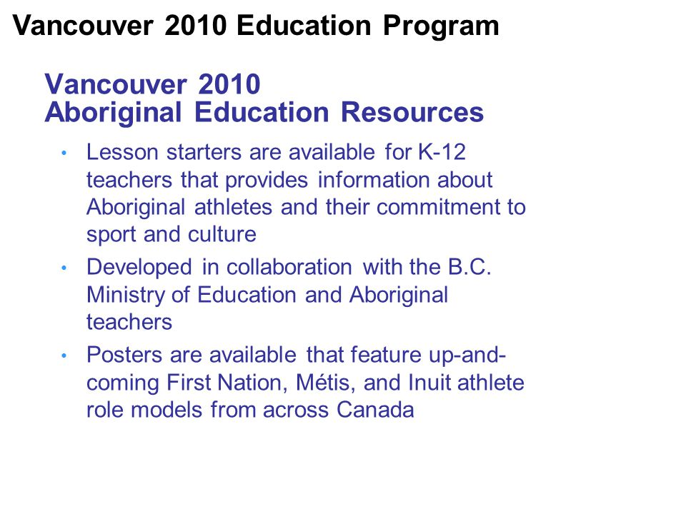 Vancouver 2010 Aboriginal Education Resources Lesson starters are available for K-12 teachers that provides information about Aboriginal athletes and