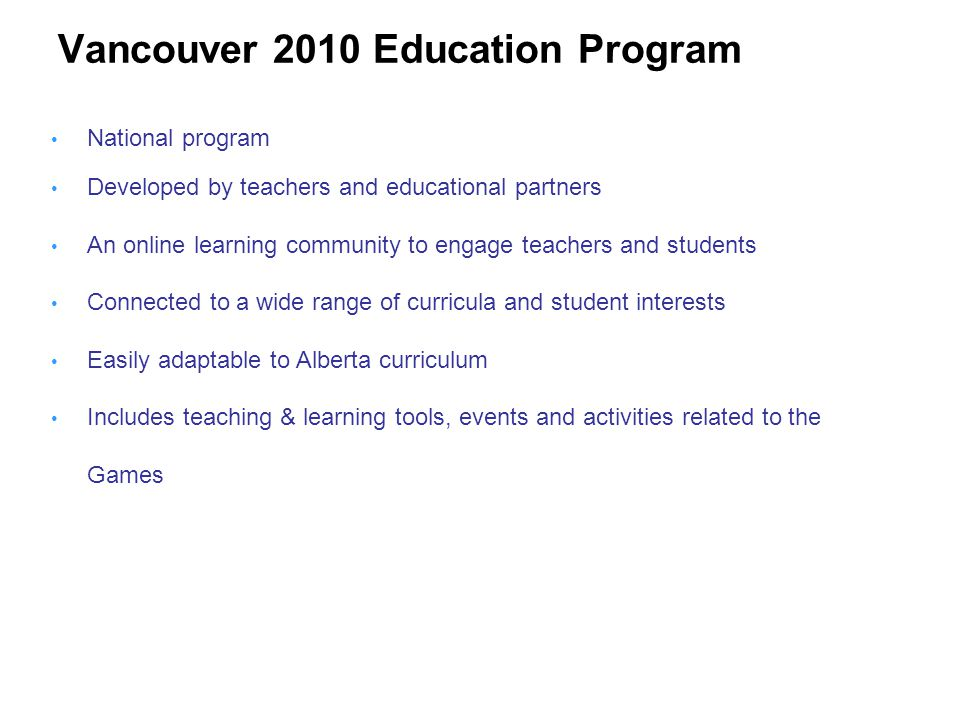 Vancouver 2010 Education Program National program Developed by teachers and educational partners An online learning community to engage teachers and students Connected to a wide range of curricula and student interests Easily adaptable to Alberta curriculum Includes teaching & learning tools, events and activities related to the Games
