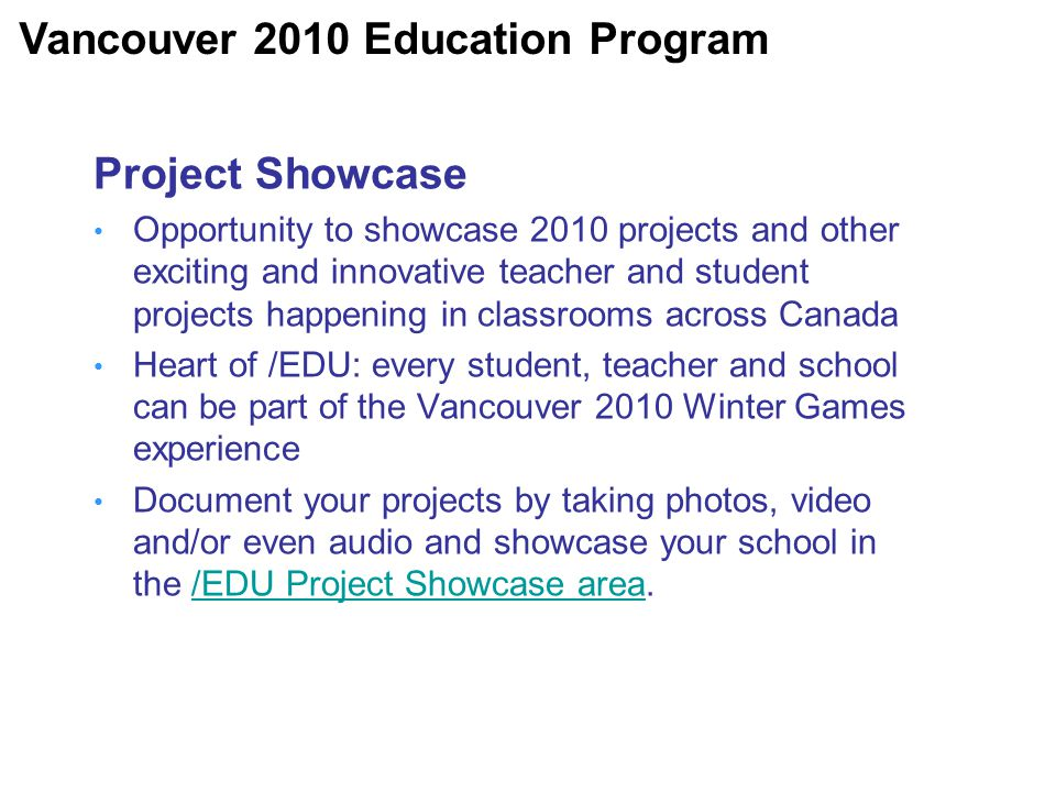 Project Showcase Opportunity to showcase 2010 projects and other exciting and innovative teacher and student projects happening in classrooms across Canada Heart of /EDU: every student, teacher and school can be part of the Vancouver 2010 Winter Games experience Document your projects by taking photos, video and/or even audio and showcase your school in the /EDU Project Showcase area./EDU Project Showcase area Vancouver 2010 Education Program