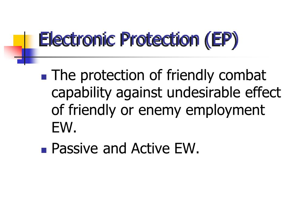 Electronic Protection (EP) The protection of friendly combat capability against undesirable effect of friendly or enemy employment EW.