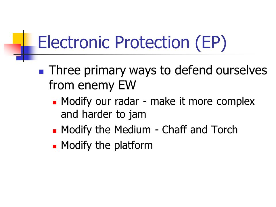 Electronic Protection (EP) Three primary ways to defend ourselves from enemy EW Modify our radar - make it more complex and harder to jam Modify the Medium - Chaff and Torch Modify the platform