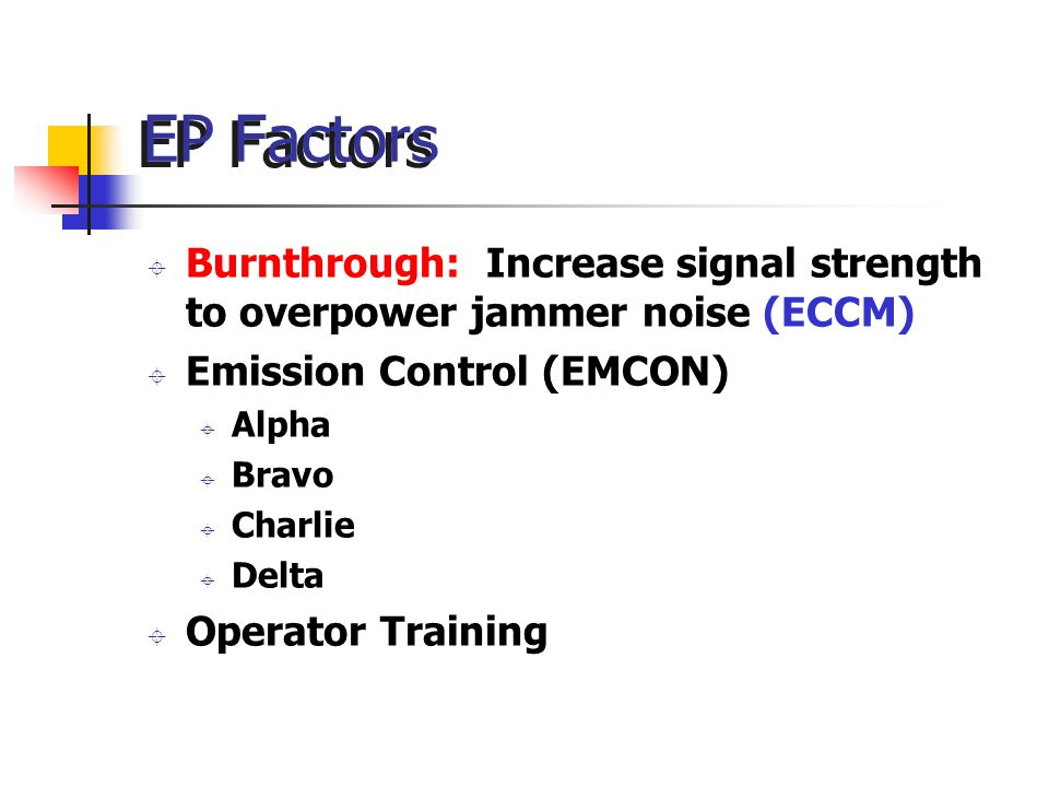 EP Factors ± Burnthrough: Increase signal strength to overpower jammer noise (ECCM) ± Emission Control (EMCON) ± Alpha ± Bravo ± Charlie ± Delta ± Operator Training
