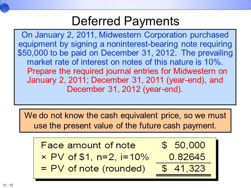 10 - 16 On January 2, 2011, Midwestern Corporation purchased equipment by signing a noninterest-bearing note requiring $50,000 to be paid on December