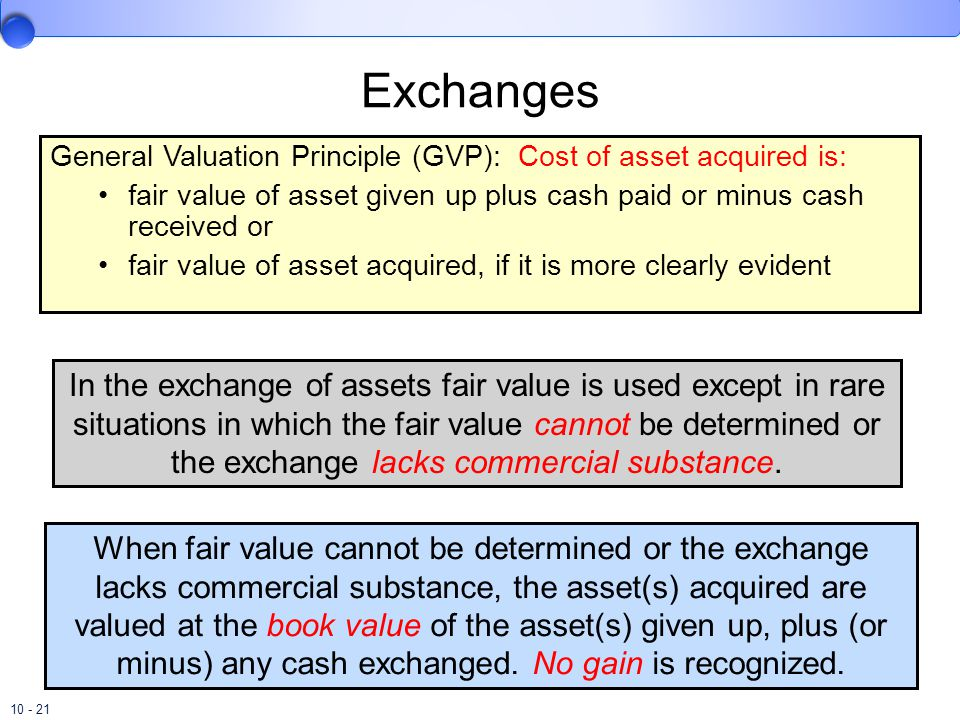 10 - 21 Exchanges General Valuation Principle (GVP): Cost of asset acquired is: fair value of asset given up plus cash paid or minus cash received or