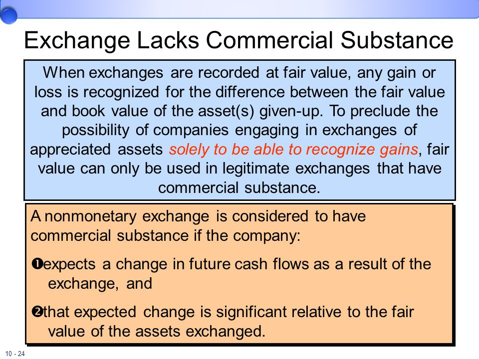 10 - 24 Exchange Lacks Commercial Substance When exchanges are recorded at fair value, any gain or loss is recognized for the difference between the f