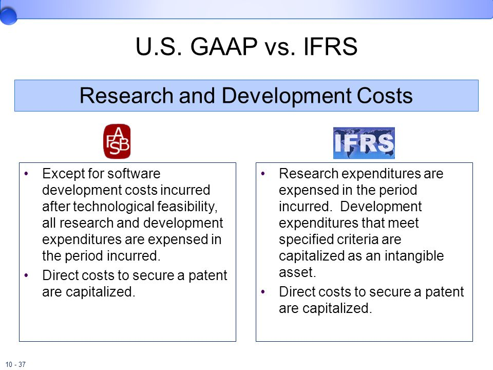 10 - 37 U.S. GAAP vs. IFRS Except for software development costs incurred after technological feasibility, all research and development expenditures a