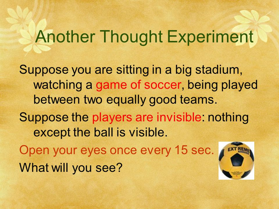 Another Thought Experiment Suppose you are sitting in a big stadium, watching a game of soccer, being played between two equally good teams.