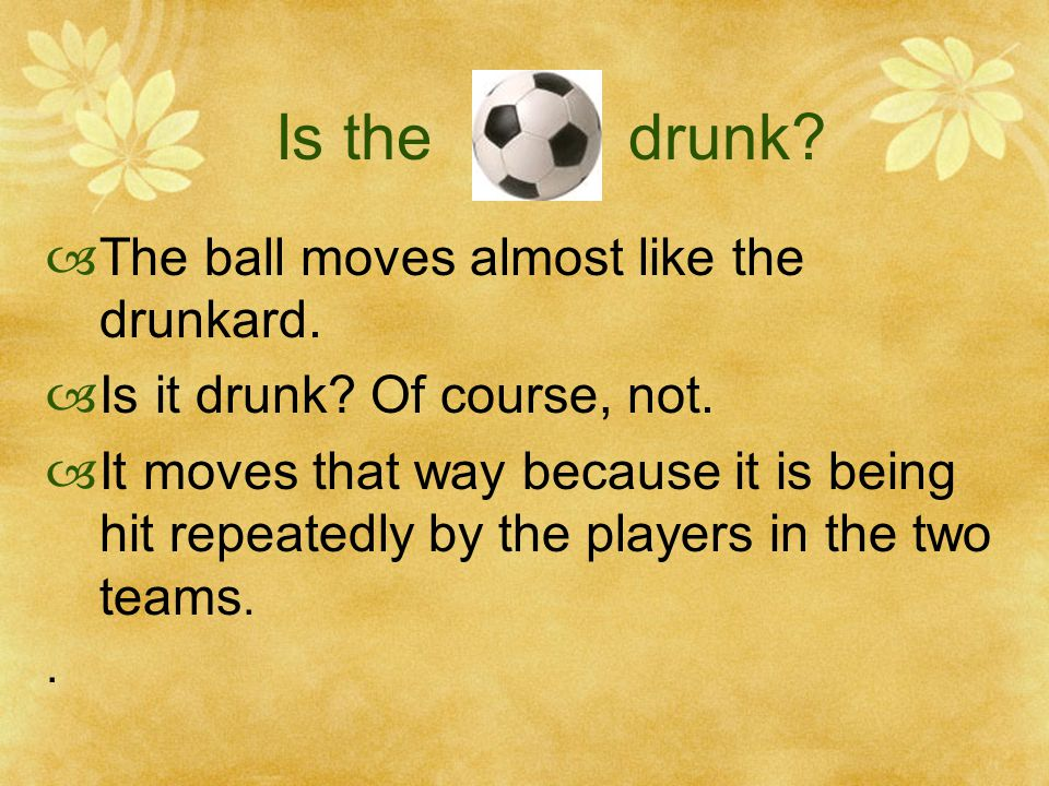 Is the drunk.  The ball moves almost like the drunkard.