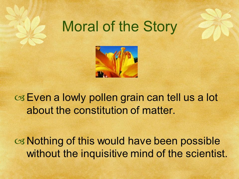 Moral of the Story  Even a lowly pollen grain can tell us a lot about the constitution of matter.