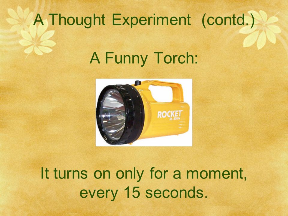A Thought Experiment (contd.) A Funny Torch: It turns on only for a moment, every 15 seconds.
