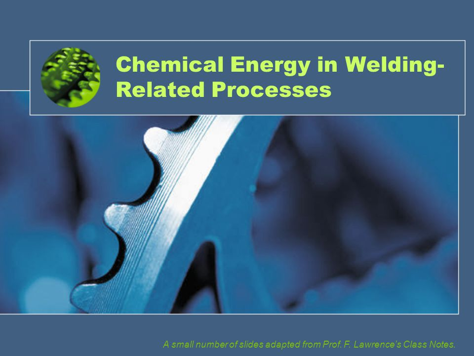 Chemical Energy in Welding- Related Processes A small number of slides adapted from Prof.