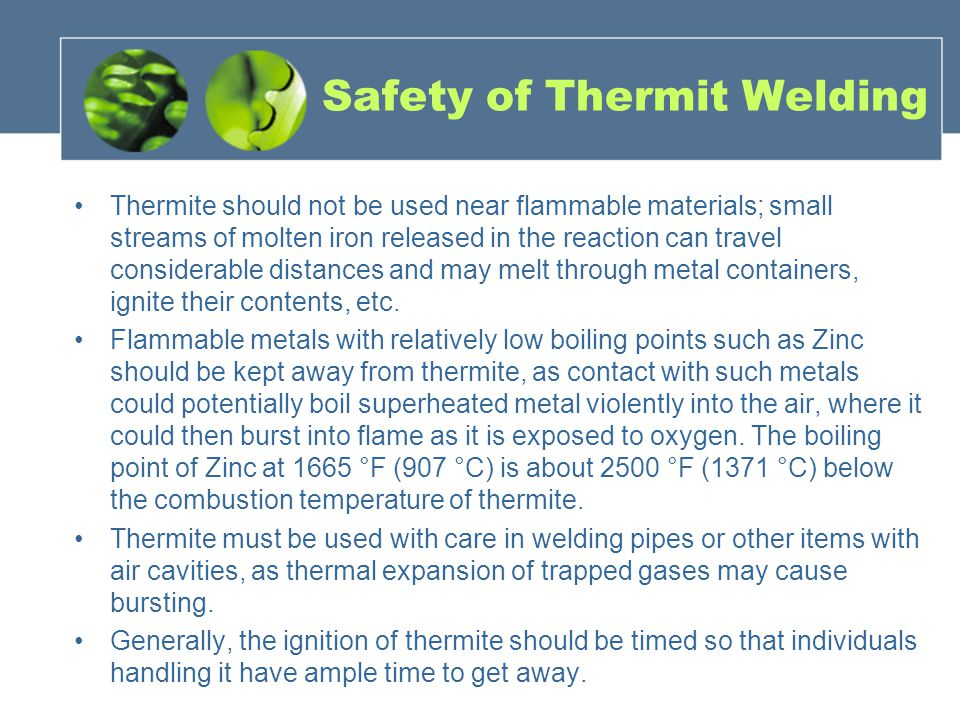Safety of Thermit Welding Thermite should not be used near flammable materials; small streams of molten iron released in the reaction can travel considerable distances and may melt through metal containers, ignite their contents, etc.
