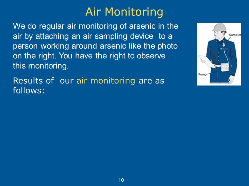 Air Monitoring We do regular air monitoring of arsenic in the air by attaching an air sampling device to a person working around arsenic like the photo on the right.