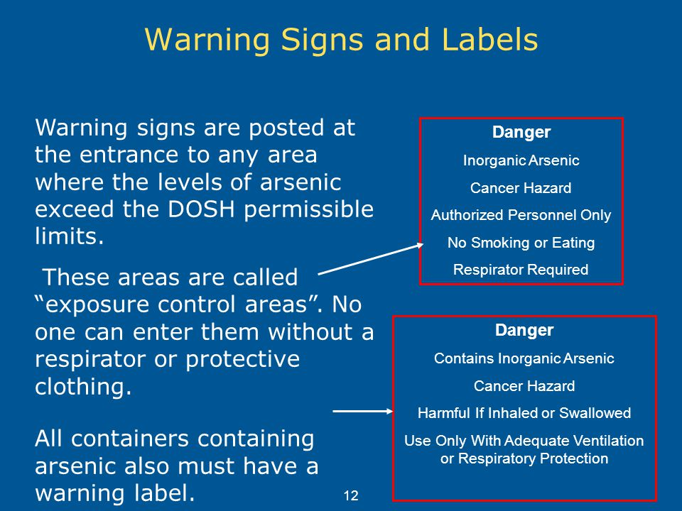 Warning Signs and Labels Warning signs are posted at the entrance to any area where the levels of arsenic exceed the DOSH permissible limits.
