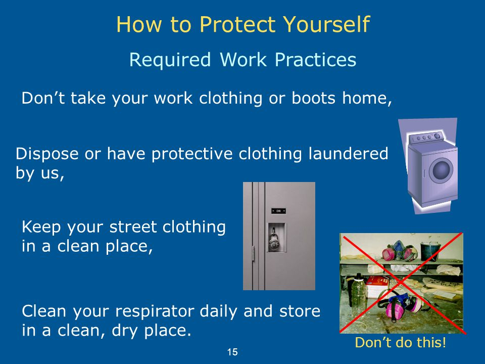 How to Protect Yourself Required Work Practices Keep your street clothing in a clean place, Don't take your work clothing or boots home, Clean your respirator daily and store in a clean, dry place.