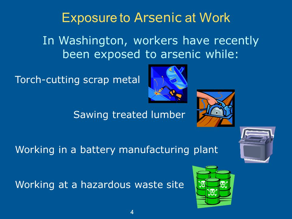 Exposure to Arsenic at Work In Washington, workers have recently been exposed to arsenic while: Torch-cutting scrap metal Sawing treated lumber Working in a battery manufacturing plant Working at a hazardous waste site 4