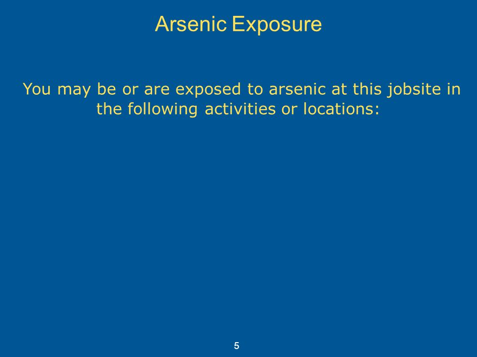 Arsenic Exposure You may be or are exposed to arsenic at this jobsite in the following activities or locations: 5