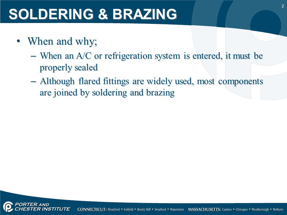 13 SOLDERING & BRAZING Heat both Fitting and Tube –Flux will turn powdery white and suddenly clear –Clearing is an indication of about 1,100°F Apply alloy (braze), very little is needed –Capillary action will take place –Alloy (braze) will flow around 1,100°F to 1,250°F As flow starts, remove alloy and flame Heat both Fitting and Tube –Flux will turn powdery white and suddenly clear –Clearing is an indication of about 1,100°F Apply alloy (braze), very little is needed –Capillary action will take place –Alloy (braze) will flow around 1,100°F to 1,250°F As flow starts, remove alloy and flame