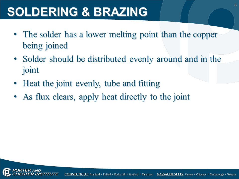 8 SOLDERING & BRAZING The solder has a lower melting point than the copper being joined Solder should be distributed evenly around and in the joint Heat the joint evenly, tube and fitting As flux clears, apply heat directly to the joint The solder has a lower melting point than the copper being joined Solder should be distributed evenly around and in the joint Heat the joint evenly, tube and fitting As flux clears, apply heat directly to the joint