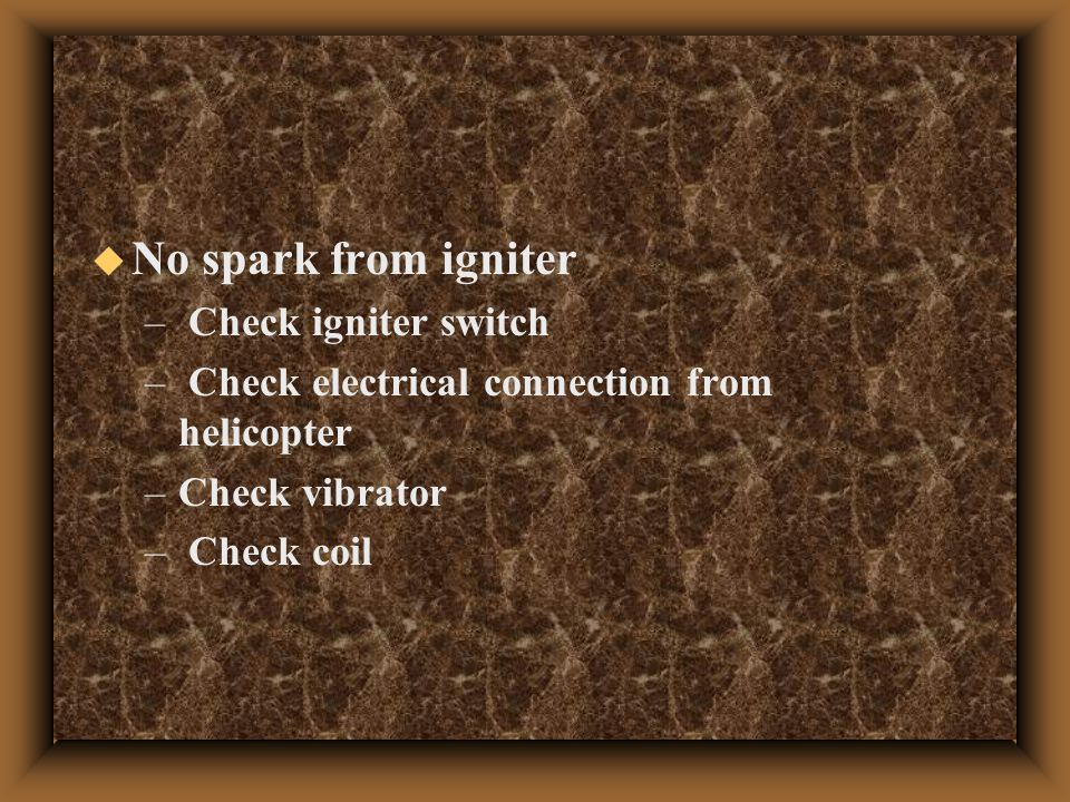  No spark from igniter – Check igniter switch – Check electrical connection from helicopter –Check vibrator – Check coil