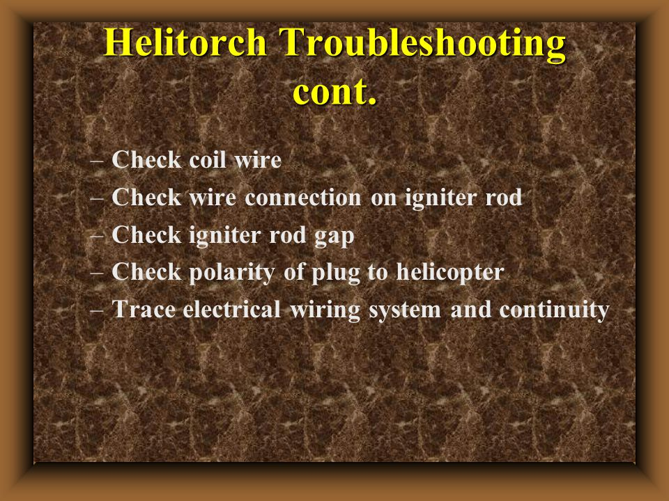 Helitorch Troubleshooting cont. –Check coil wire –Check wire connection on igniter rod –Check igniter rod gap –Check polarity of plug to helicopter –T