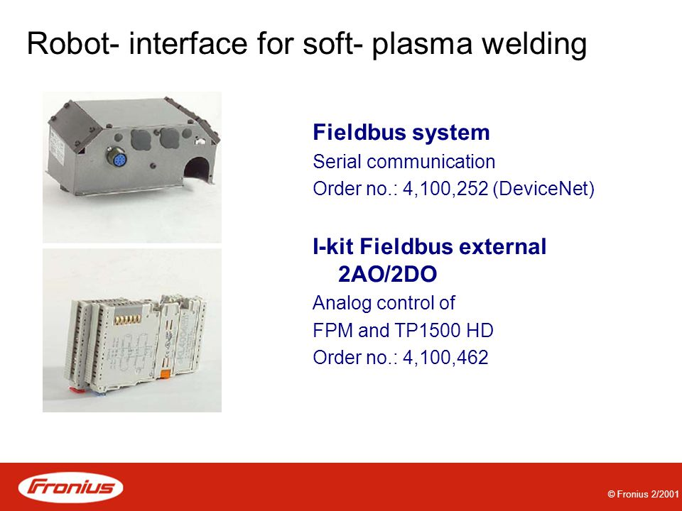 © Fronius 2/2001 Robot- interface for soft- plasma welding Fieldbus system Serial communication Order no.: 4,100,252 (DeviceNet) I-kit Fieldbus external 2AO/2DO Analog control of FPM and TP1500 HD Order no.: 4,100,462