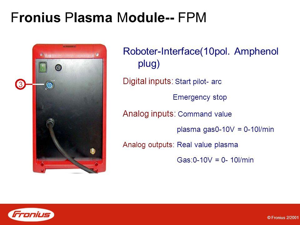 © Fronius 2/2001 Fronius Plasma Module-- FPM Roboter-Interface(10pol. Amphenol plug) Digital inputs: Start pilot- arc Emergency stop Analog inputs: Co