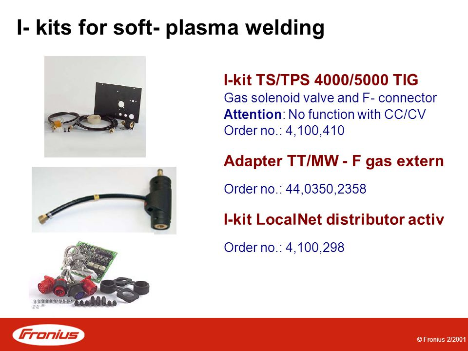 © Fronius 2/2001 I- kits for soft- plasma welding I-kit TS/TPS 4000/5000 TIG Gas solenoid valve and F- connector Attention: No function with CC/CV Order no.: 4,100,410 Adapter TT/MW - F gas extern Order no.: 44,0350,2358 I-kit LocalNet distributor activ Order no.: 4,100,298