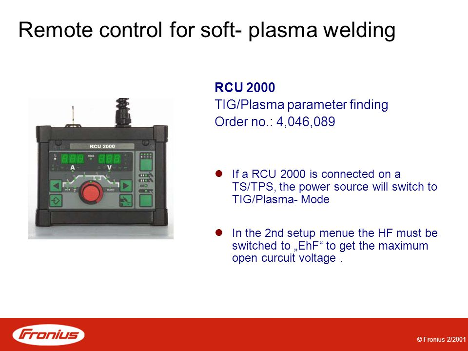 "© Fronius 2/2001 Remote control for soft- plasma welding RCU 2000 TIG/Plasma parameter finding Order no.: 4,046,089 If a RCU 2000 is connected on a TS/TPS, the power source will switch to TIG/Plasma- Mode In the 2nd setup menue the HF must be switched to ""EhF to get the maximum open curcuit voltage."
